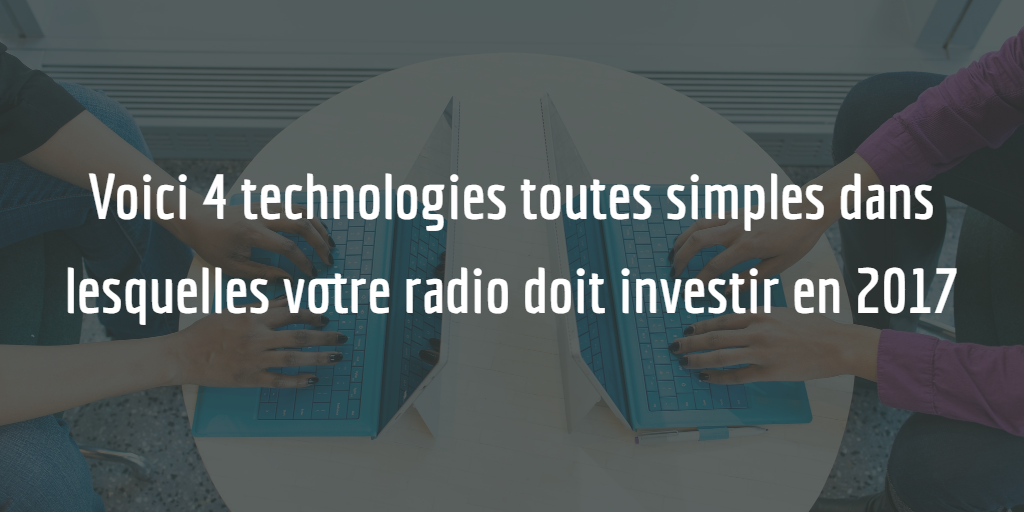 Voici 4 technologies toutes simples dans lesquelles votre radio devrait investir en 2017